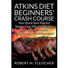 Atkins Diet Beginners' Crash Course: Your Quick Start Plan for Simple, Fast, Effective Weight Loss and Better Health - Includes meal plan and recipes!